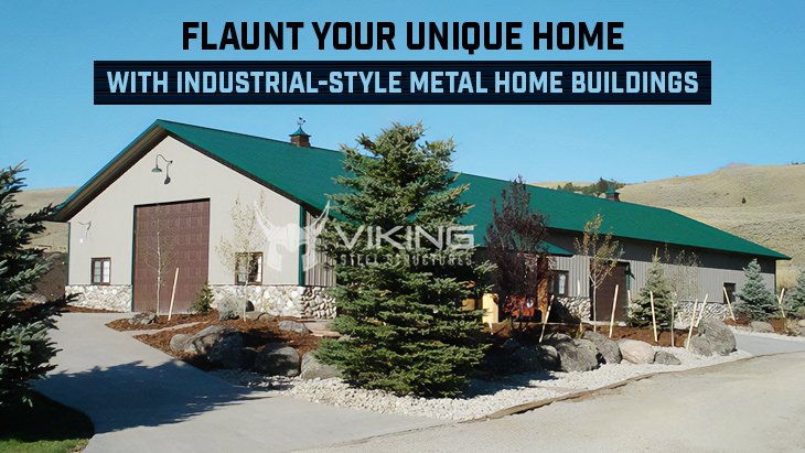 Flaunt Your Unique Home with Industrial-style Metal Home Buildings